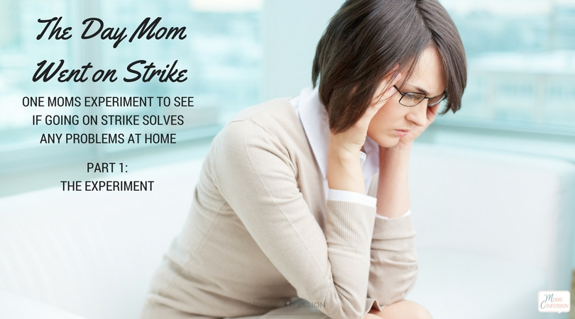 Part 1: Mom on Strike Series: The day mom went on strike: One moms experiment to see if going on strike solves any problems at home.